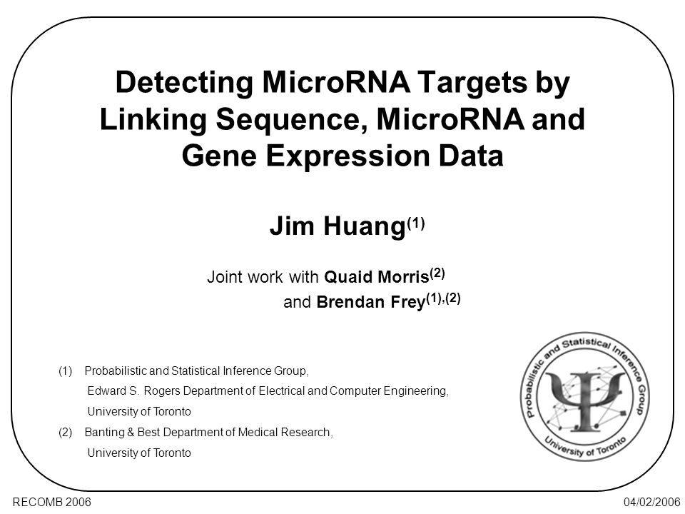 04/02/2006RECOMB 2006 Detecting MicroRNA Targets by Linking Sequence, MicroRNA and Gene Expression Data Joint work with Quaid Morris (2) and Brendan Frey (1),(2) Jim Huang (1) (1)Probabilistic and Statistical Inference Group, Edward S.
