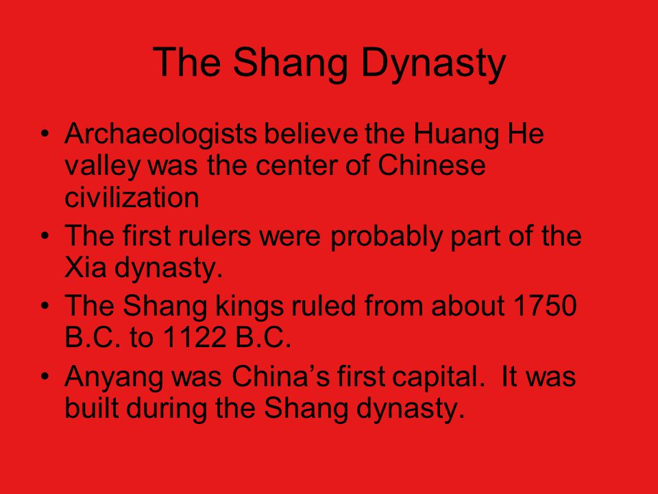 The Shang Dynasty Archaeologists believe the Huang He valley was the center of Chinese civilization The first rulers were probably part of the Xia dynasty.