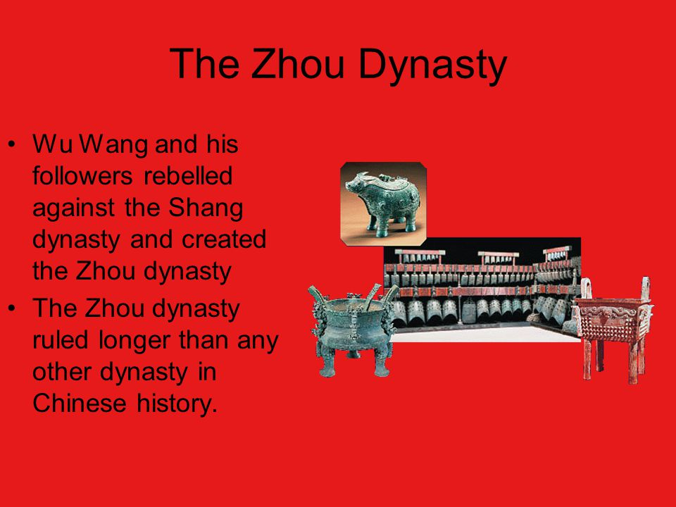 The Zhou Dynasty Wu Wang and his followers rebelled against the Shang dynasty and created the Zhou dynasty The Zhou dynasty ruled longer than any other dynasty in Chinese history.