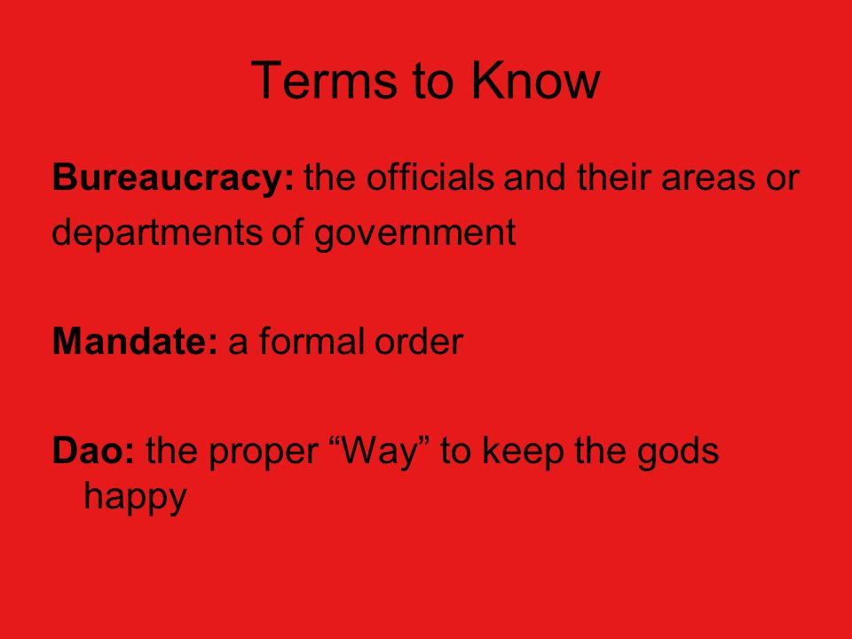 Terms to Know Bureaucracy: the officials and their areas or departments of government Mandate: a formal order Dao: the proper Way to keep the gods happy