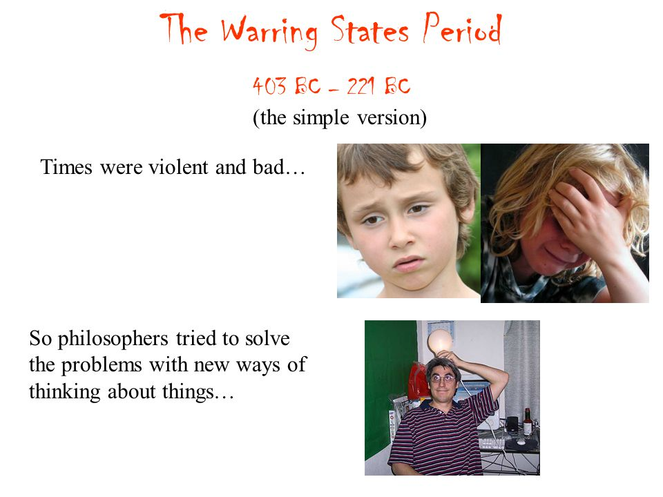 The Warring States Period 403 BC – 221 BC Times were violent and bad… (the simple version) So philosophers tried to solve the problems with new ways of thinking about things…