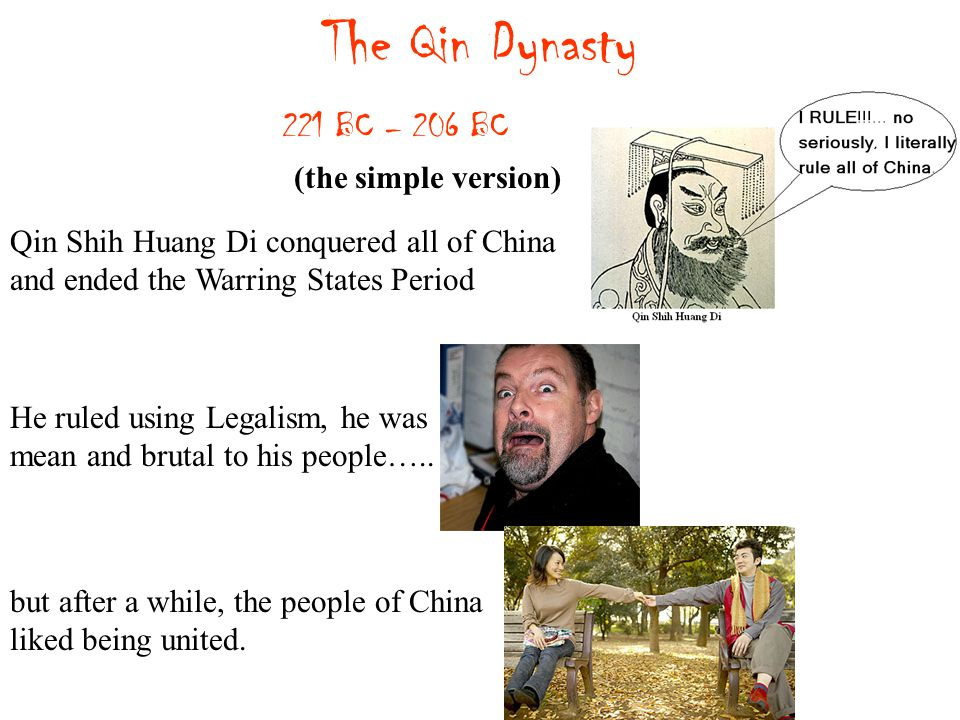 The Qin Dynasty 221 BC – 206 BC (the simple version) Qin Shih Huang Di conquered all of China and ended the Warring States Period He ruled using Legalism, he was mean and brutal to his people…..