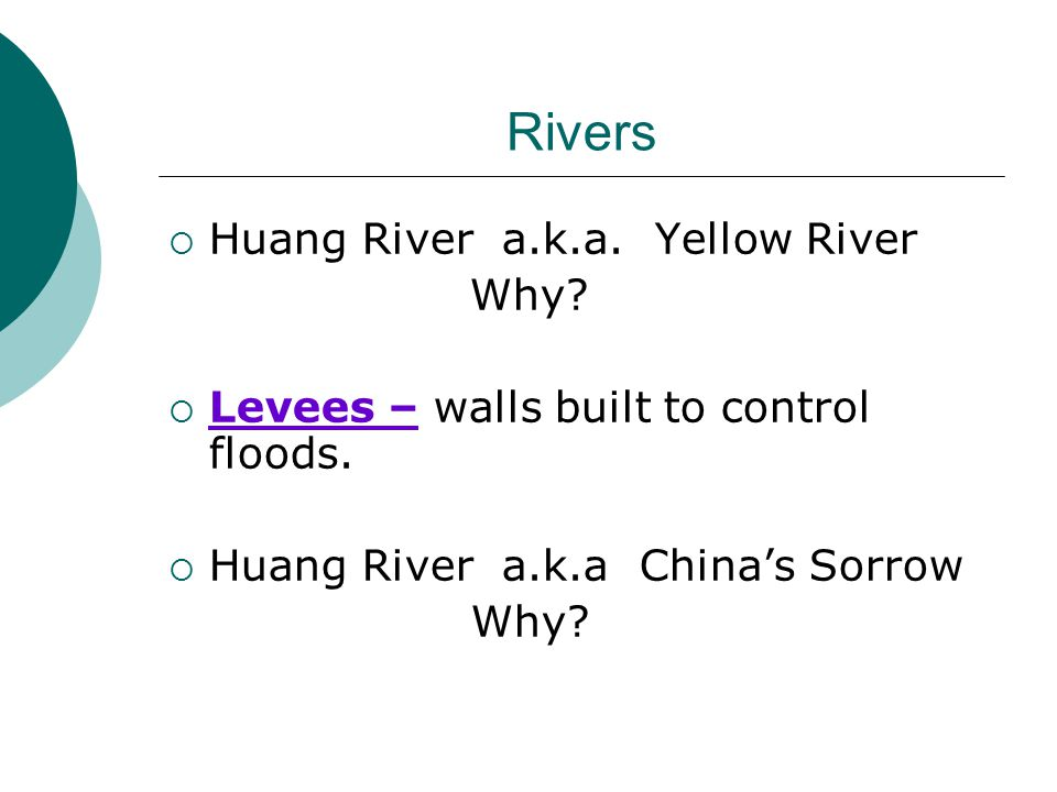 Rivers  Huang River a.k.a. Yellow River Why.  Levees – walls built to control floods.