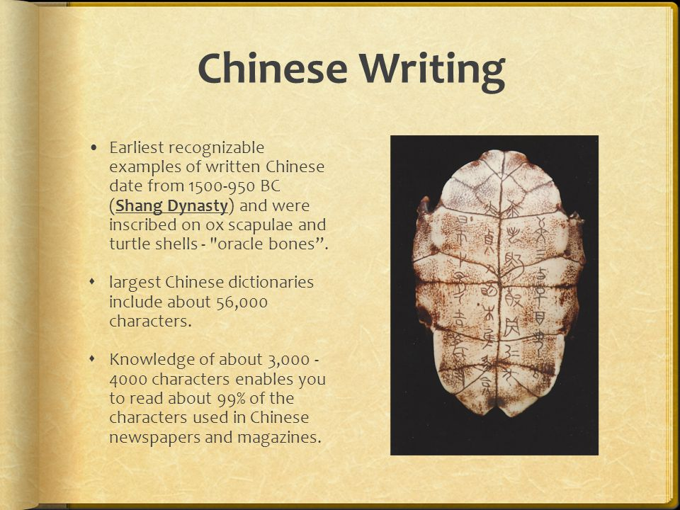 Chinese Writing Earliest recognizable examples of written Chinese date from BC (Shang Dynasty) and were inscribed on ox scapulae and turtle shells - oracle bones .