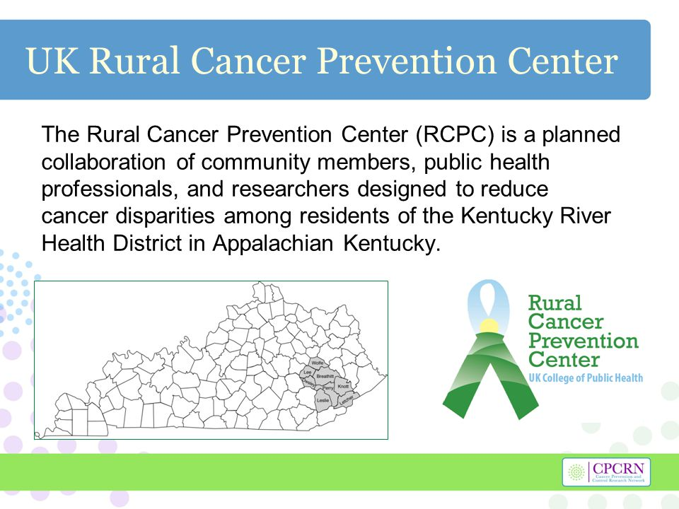 UK Rural Cancer Prevention Center The Rural Cancer Prevention Center (RCPC) is a planned collaboration of community members, public health professionals, and researchers designed to reduce cancer disparities among residents of the Kentucky River Health District in Appalachian Kentucky.