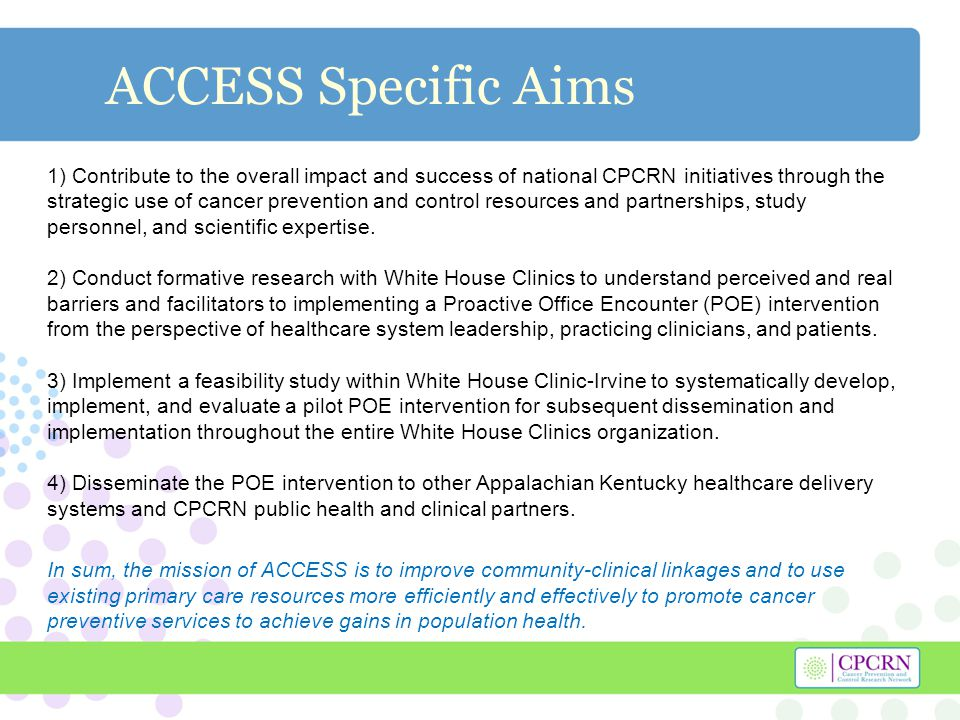 ACCESS Specific Aims 1) Contribute to the overall impact and success of national CPCRN initiatives through the strategic use of cancer prevention and control resources and partnerships, study personnel, and scientific expertise.
