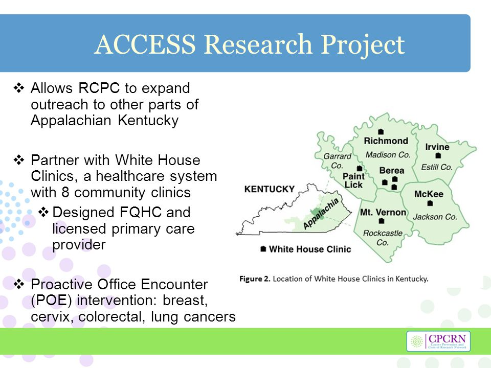 ACCESS Research Project  Allows RCPC to expand outreach to other parts of Appalachian Kentucky  Partner with White House Clinics, a healthcare system with 8 community clinics  Designed FQHC and licensed primary care provider  Proactive Office Encounter (POE) intervention: breast, cervix, colorectal, lung cancers