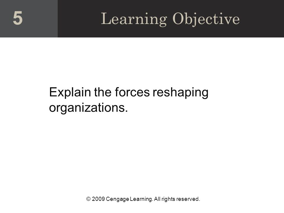 © 2009 Cengage Learning. All rights reserved. Explain the forces reshaping organizations.