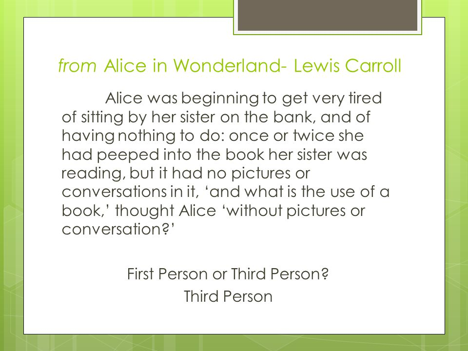from Alice in Wonderland- Lewis Carroll Alice was beginning to get very tired of sitting by her sister on the bank, and of having nothing to do: once or twice she had peeped into the book her sister was reading, but it had no pictures or conversations in it, 'and what is the use of a book,' thought Alice 'without pictures or conversation ' First Person or Third Person.
