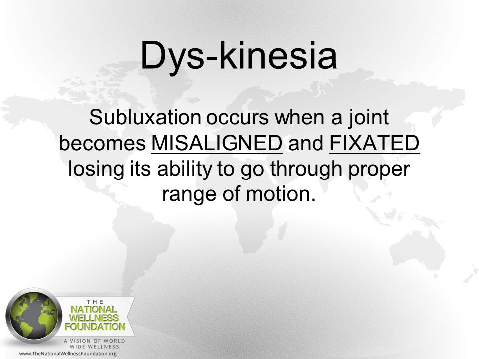 Dys-kinesia Subluxation occurs when a joint becomes MISALIGNED and FIXATED losing its ability to go through proper range of motion.