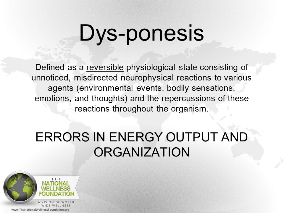 Dys-ponesis Defined as a reversible physiological state consisting of unnoticed, misdirected neurophysical reactions to various agents (environmental events, bodily sensations, emotions, and thoughts) and the repercussions of these reactions throughout the organism.