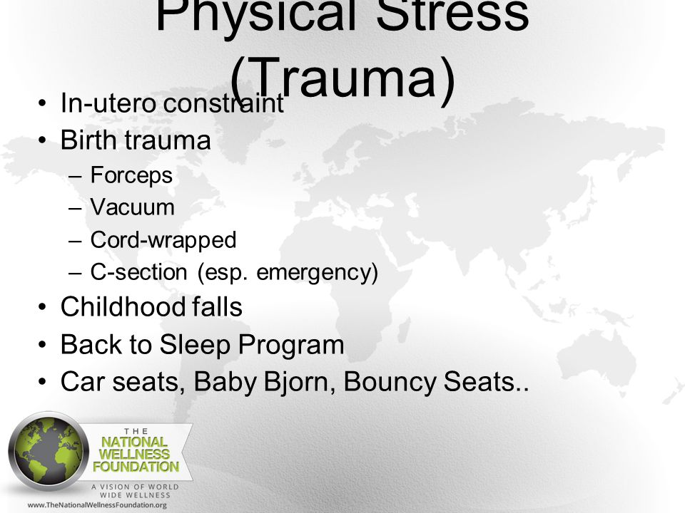 Physical Stress (Trauma) In-utero constraint Birth trauma –Forceps –Vacuum –Cord-wrapped –C-section (esp.