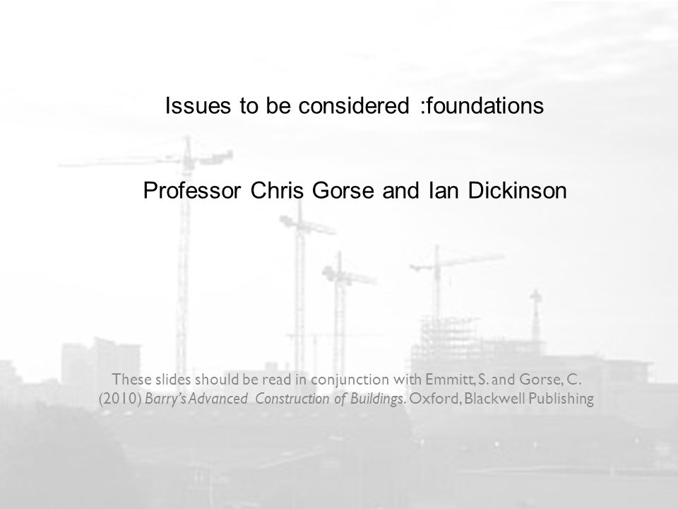 Issues to be considered :foundations Professor Chris Gorse and Ian Dickinson These slides should be read in conjunction with Emmitt, S.