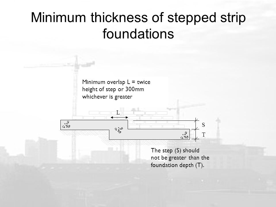 Minimum thickness of stepped strip foundations Minimum overlap L = twice height of step or 300mm whichever is greater L T S The step (S) should not be greater than the foundation depth (T).