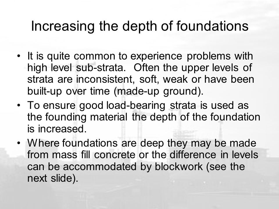 Increasing the depth of foundations It is quite common to experience problems with high level sub-strata.