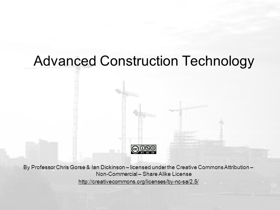 Advanced Construction Technology By Professor Chris Gorse & Ian Dickinson – licensed under the Creative Commons Attribution – Non-Commercial – Share Alike License