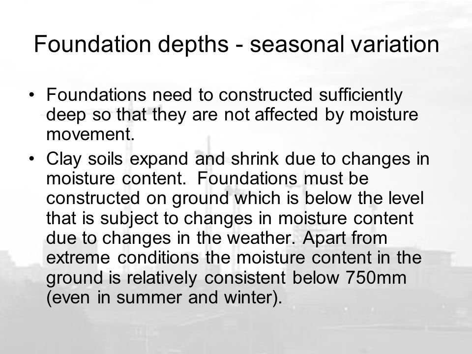 Foundation depths - seasonal variation Foundations need to constructed sufficiently deep so that they are not affected by moisture movement.