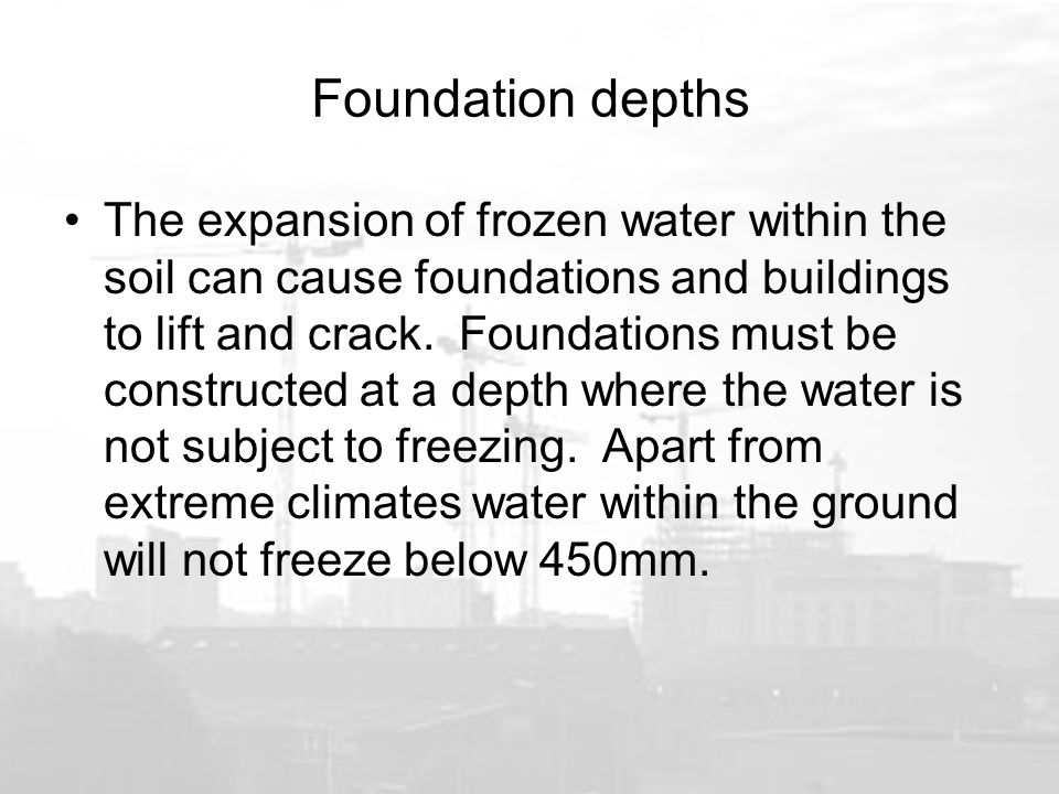 Foundation depths The expansion of frozen water within the soil can cause foundations and buildings to lift and crack.