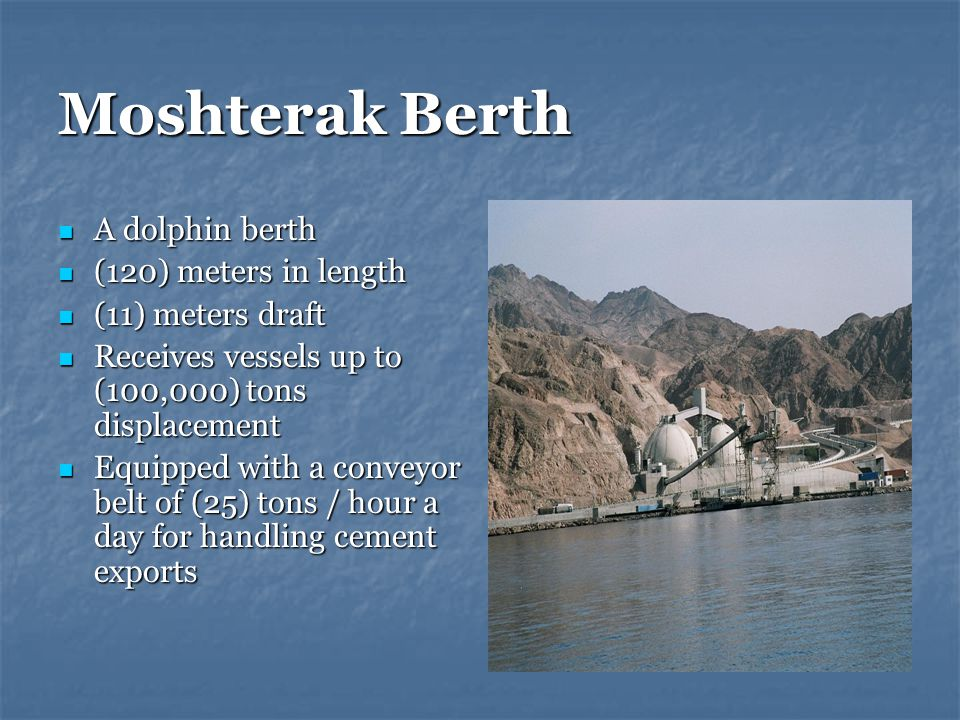 Moshterak Berth A dolphin berth A dolphin berth (120) meters in length (120) meters in length (11) meters draft (11) meters draft Receives vessels up to (100,000) tons displacement Receives vessels up to (100,000) tons displacement Equipped with a conveyor belt of (25) tons / hour a day for handling cement exports Equipped with a conveyor belt of (25) tons / hour a day for handling cement exports