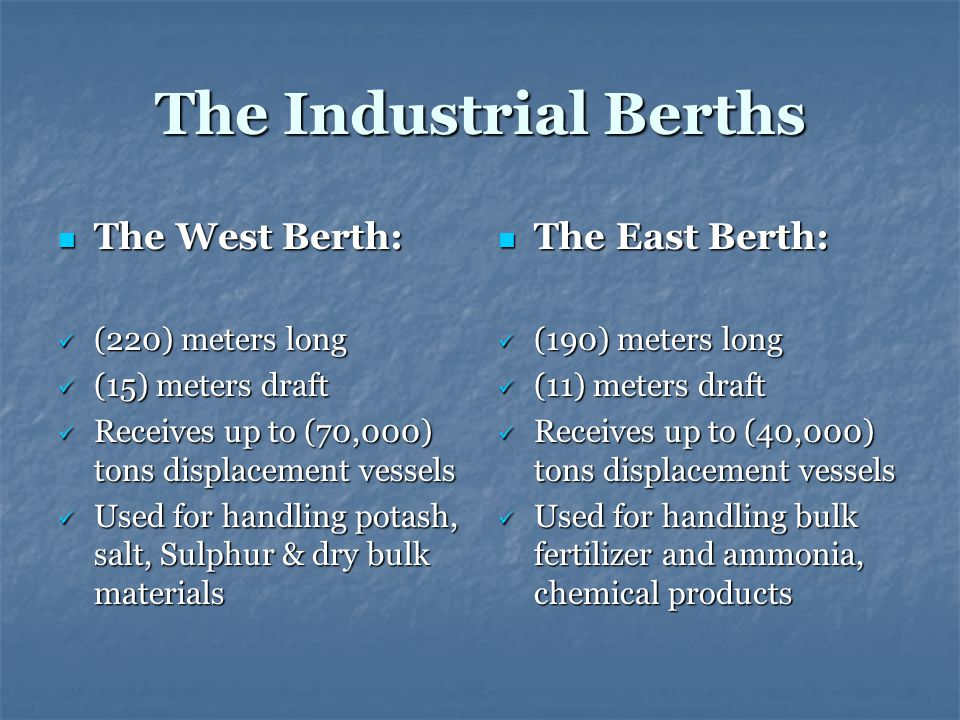 The Industrial Berths The West Berth: The West Berth: (220) meters long (220) meters long (15) meters draft (15) meters draft Receives up to (70,000) tons displacement vessels Receives up to (70,000) tons displacement vessels Used for handling potash, salt, Sulphur & dry bulk materials Used for handling potash, salt, Sulphur & dry bulk materials The East Berth: The East Berth: (190) meters long (190) meters long (11) meters draft (11) meters draft Receives up to (40,000) tons displacement vessels Receives up to (40,000) tons displacement vessels Used for handling bulk fertilizer and ammonia, chemical products Used for handling bulk fertilizer and ammonia, chemical products
