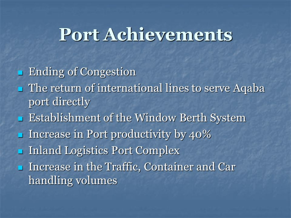 Port Achievements Ending of Congestion Ending of Congestion The return of international lines to serve Aqaba port directly The return of international lines to serve Aqaba port directly Establishment of the Window Berth System Establishment of the Window Berth System Increase in Port productivity by 40% Increase in Port productivity by 40% Inland Logistics Port Complex Inland Logistics Port Complex Increase in the Traffic, Container and Car handling volumes Increase in the Traffic, Container and Car handling volumes