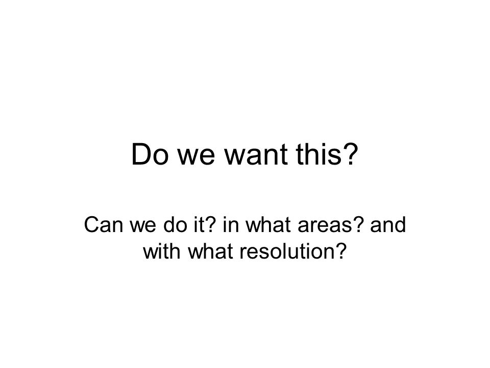 Do we want this Can we do it in what areas and with what resolution