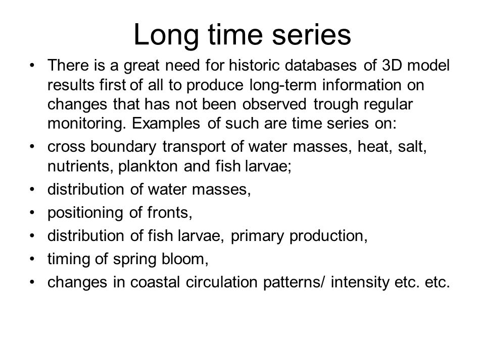 Long time series There is a great need for historic databases of 3D model results first of all to produce long-term information on changes that has not been observed trough regular monitoring.