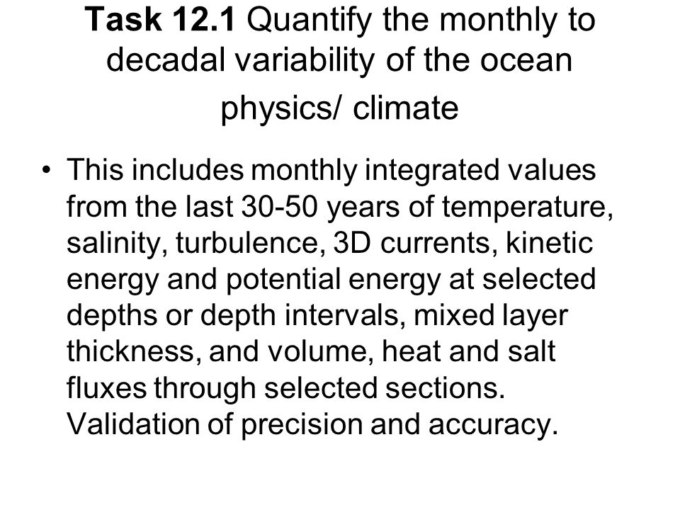 Task 12.1 Quantify the monthly to decadal variability of the ocean physics/ climate This includes monthly integrated values from the last years of temperature, salinity, turbulence, 3D currents, kinetic energy and potential energy at selected depths or depth intervals, mixed layer thickness, and volume, heat and salt fluxes through selected sections.