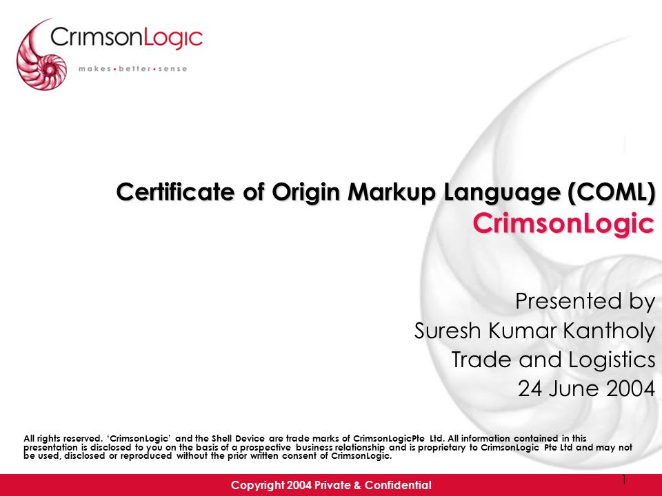 Copyright 2004 Private & Confidential 1 Certificate of Origin Markup Language (COML) CrimsonLogic Presented by Suresh Kumar Kantholy Trade and Logistics 24 June 2004 All rights reserved.