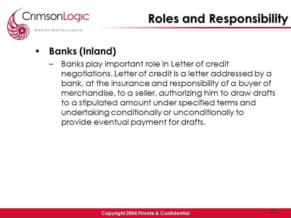 Copyright 2004 Private & Confidential 10 Roles and Responsibility Banks (Inland) –Banks play important role in Letter of credit negotiations.