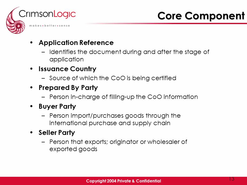 Copyright 2004 Private & Confidential 13 Core Component Application Reference –Identifies the document during and after the stage of application Issuance Country –Source of which the CoO is being certified Prepared By Party –Person in-charge of filling-up the CoO information Buyer Party –Person import/purchases goods through the international purchase and supply chain Seller Party –Person that exports; originator or wholesaler of exported goods