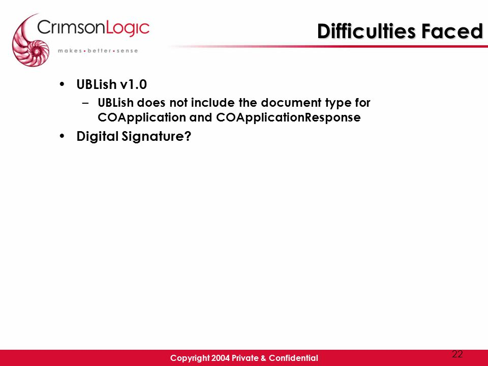 Copyright 2004 Private & Confidential 22 Difficulties Faced UBLish v1.0 – UBLish does not include the document type for COApplication and COApplicationResponse Digital Signature