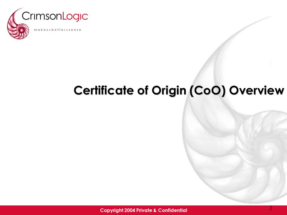 Copyright 2004 Private & Confidential 3 Certificate of Origin (CoO) Overview