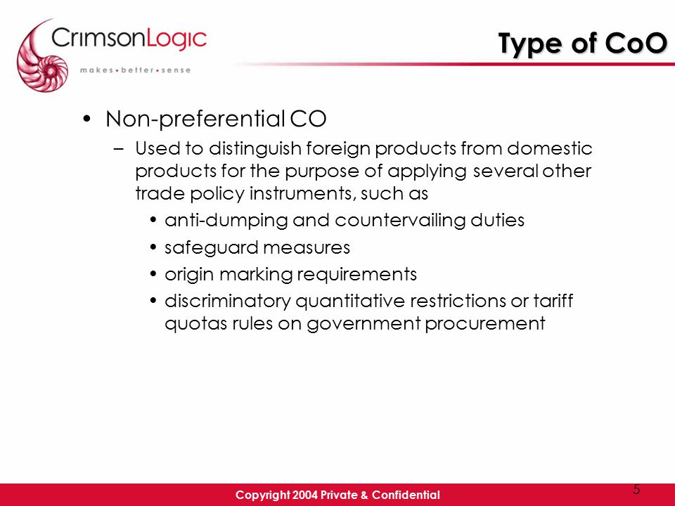 Copyright 2004 Private & Confidential 5 Type of CoO Non-preferential CO –Used to distinguish foreign products from domestic products for the purpose of applying several other trade policy instruments, such as anti-dumping and countervailing duties safeguard measures origin marking requirements discriminatory quantitative restrictions or tariff quotas rules on government procurement