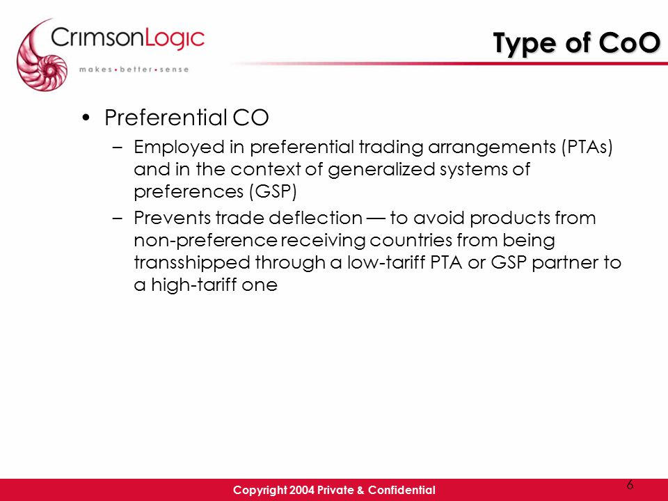 Copyright 2004 Private & Confidential 6 Type of CoO Preferential CO –Employed in preferential trading arrangements (PTAs) and in the context of generalized systems of preferences (GSP) –Prevents trade deflection — to avoid products from non-preference receiving countries from being transshipped through a low-tariff PTA or GSP partner to a high-tariff one