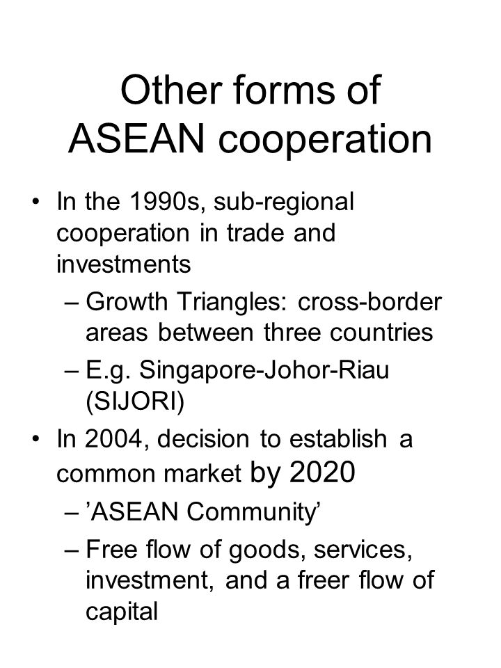 Other forms of ASEAN cooperation In the 1990s, sub-regional cooperation in trade and investments –Growth Triangles: cross-border areas between three countries –E.g.