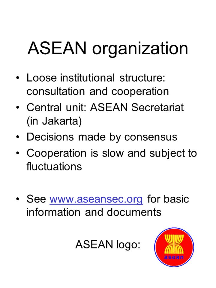ASEAN organization Loose institutional structure: consultation and cooperation Central unit: ASEAN Secretariat (in Jakarta) Decisions made by consensus Cooperation is slow and subject to fluctuations See   for basic information and documents ASEAN logo: