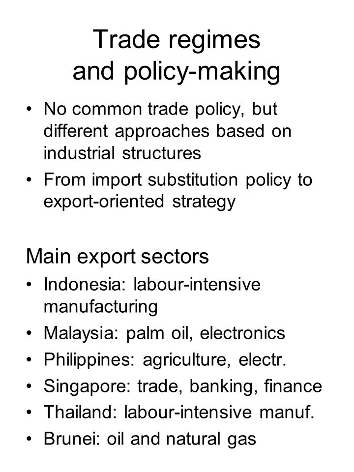 Trade regimes and policy-making No common trade policy, but different approaches based on industrial structures From import substitution policy to export-oriented strategy Main export sectors Indonesia: labour-intensive manufacturing Malaysia: palm oil, electronics Philippines: agriculture, electr.
