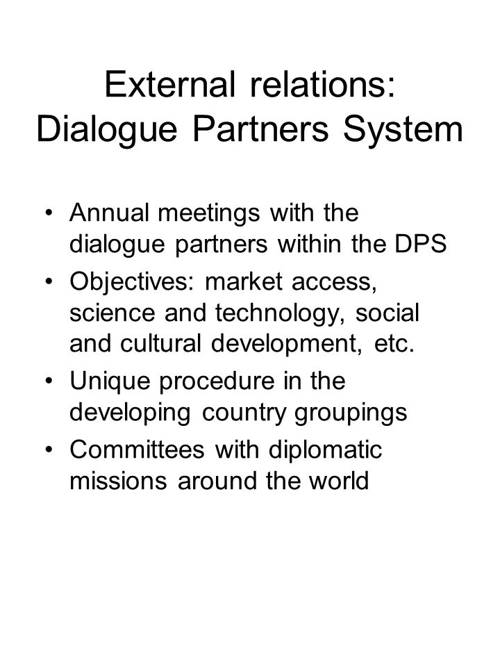 External relations: Dialogue Partners System Annual meetings with the dialogue partners within the DPS Objectives: market access, science and technology, social and cultural development, etc.