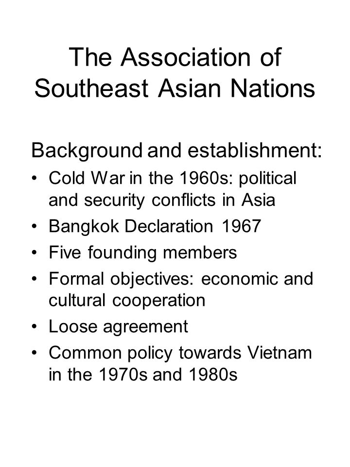 The Association of Southeast Asian Nations Background and establishment: Cold War in the 1960s: political and security conflicts in Asia Bangkok Declaration 1967 Five founding members Formal objectives: economic and cultural cooperation Loose agreement Common policy towards Vietnam in the 1970s and 1980s