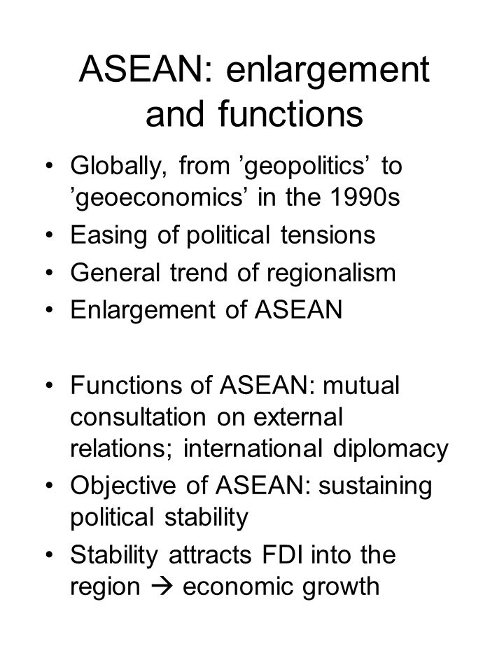 ASEAN: enlargement and functions Globally, from 'geopolitics' to 'geoeconomics' in the 1990s Easing of political tensions General trend of regionalism Enlargement of ASEAN Functions of ASEAN: mutual consultation on external relations; international diplomacy Objective of ASEAN: sustaining political stability Stability attracts FDI into the region  economic growth