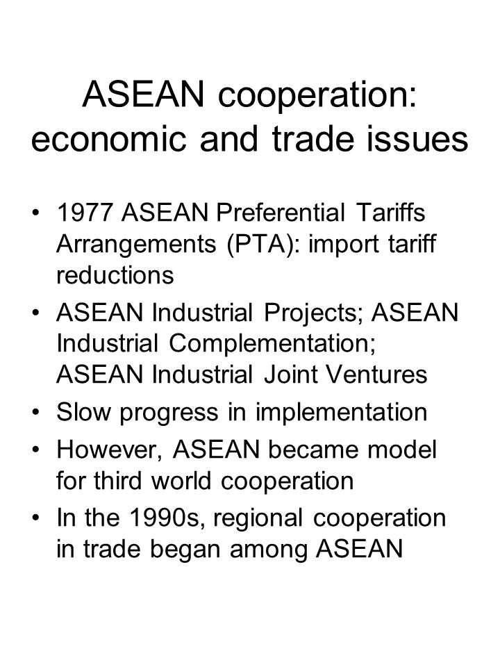 ASEAN cooperation: economic and trade issues 1977 ASEAN Preferential Tariffs Arrangements (PTA): import tariff reductions ASEAN Industrial Projects; ASEAN Industrial Complementation; ASEAN Industrial Joint Ventures Slow progress in implementation However, ASEAN became model for third world cooperation In the 1990s, regional cooperation in trade began among ASEAN