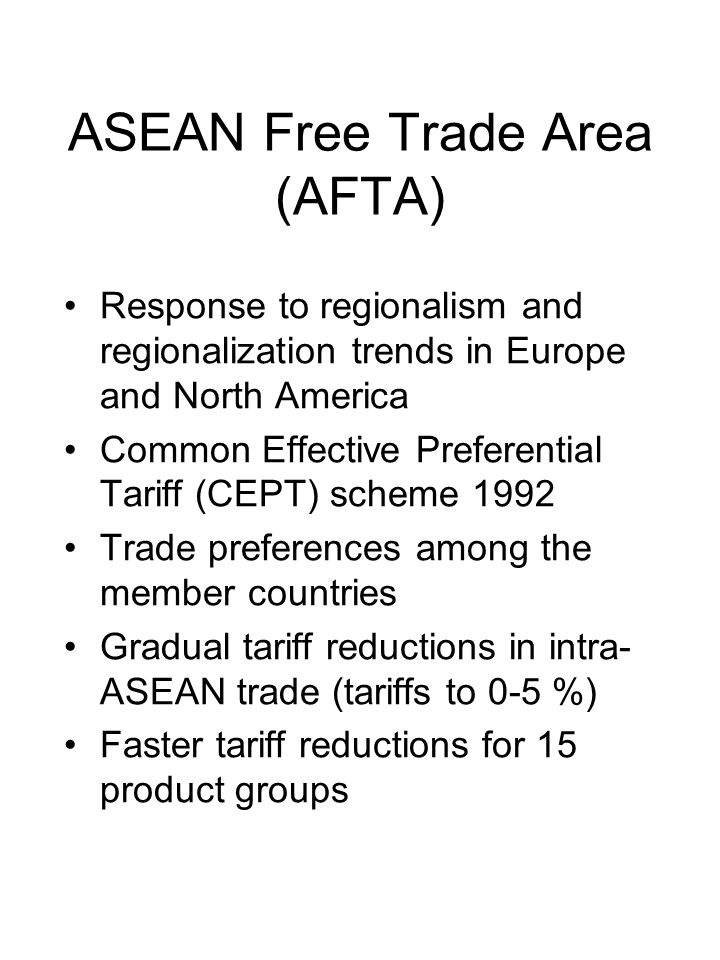 ASEAN Free Trade Area (AFTA) Response to regionalism and regionalization trends in Europe and North America Common Effective Preferential Tariff (CEPT) scheme 1992 Trade preferences among the member countries Gradual tariff reductions in intra- ASEAN trade (tariffs to 0-5 %) Faster tariff reductions for 15 product groups