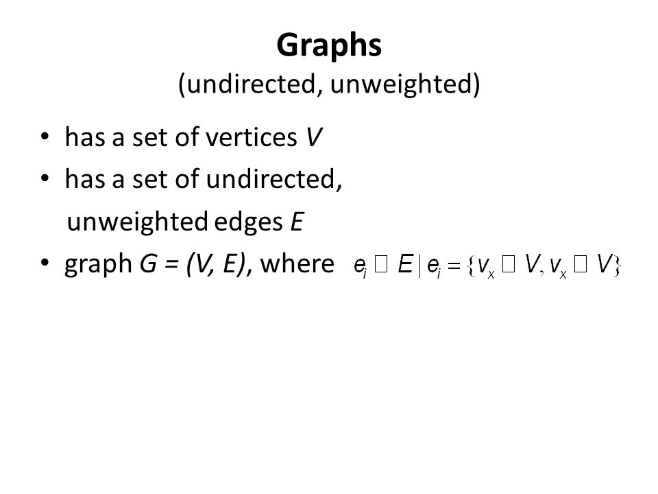 Graphs (undirected, unweighted) has a set of vertices V has a set of undirected, unweighted edges E graph G = (V, E), where