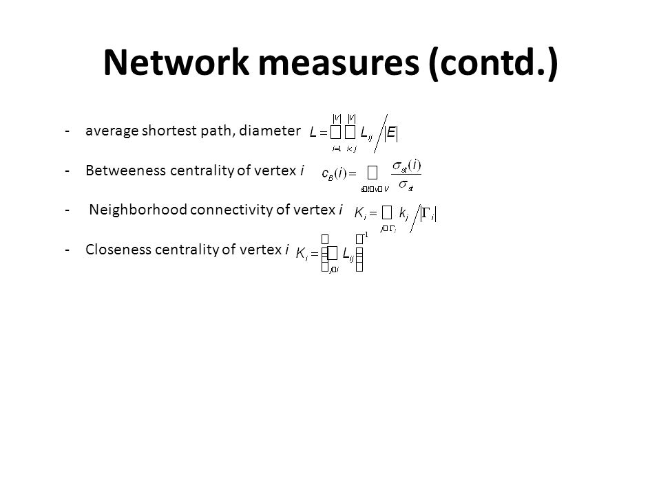 Network measures (contd.) -average shortest path, diameter -Betweeness centrality of vertex i - Neighborhood connectivity of vertex i -Closeness centrality of vertex i