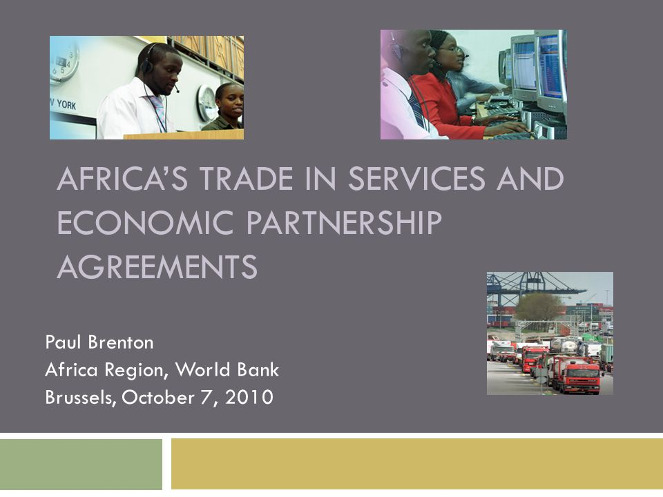 AFRICA'S TRADE IN SERVICES AND ECONOMIC PARTNERSHIP AGREEMENTS Paul Brenton Africa Region, World Bank Brussels, October 7, 2010