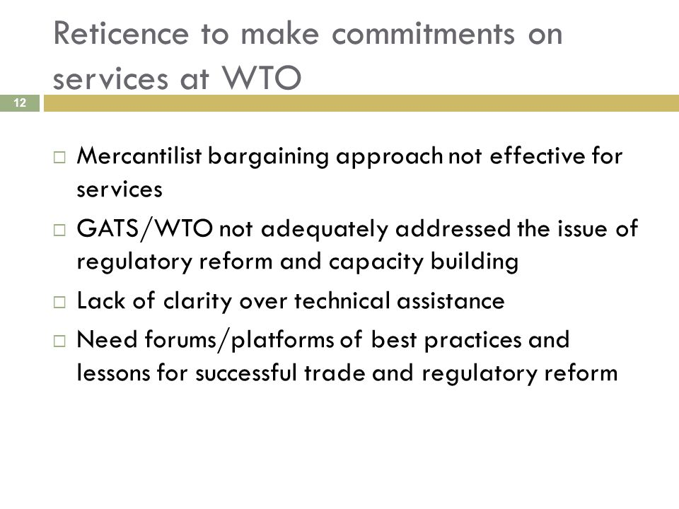 Reticence to make commitments on services at WTO 12  Mercantilist bargaining approach not effective for services  GATS/WTO not adequately addressed the issue of regulatory reform and capacity building  Lack of clarity over technical assistance  Need forums/platforms of best practices and lessons for successful trade and regulatory reform