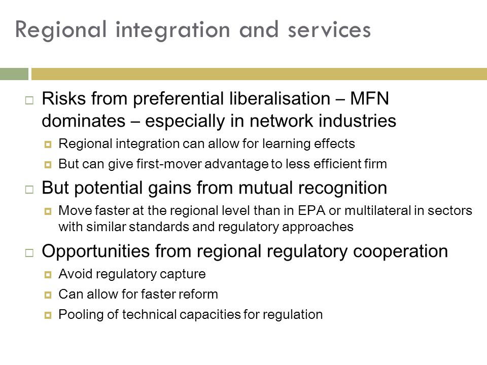 Regional integration and services  Risks from preferential liberalisation – MFN dominates – especially in network industries  Regional integration can allow for learning effects  But can give first-mover advantage to less efficient firm  But potential gains from mutual recognition  Move faster at the regional level than in EPA or multilateral in sectors with similar standards and regulatory approaches  Opportunities from regional regulatory cooperation  Avoid regulatory capture  Can allow for faster reform  Pooling of technical capacities for regulation