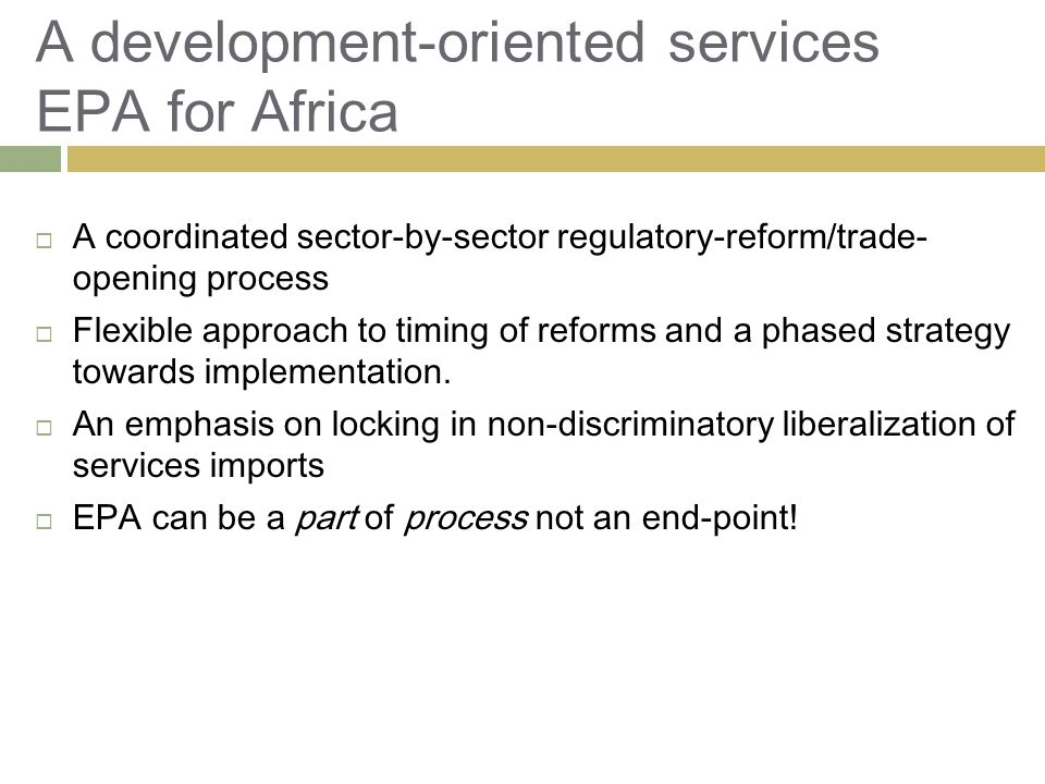 A development-oriented services EPA for Africa  A coordinated sector-by-sector regulatory-reform/trade- opening process  Flexible approach to timing of reforms and a phased strategy towards implementation.