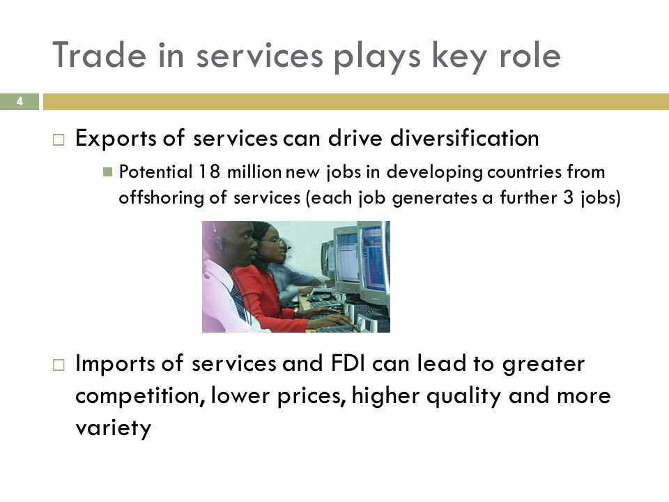 Trade in services plays key role 4  Exports of services can drive diversification Potential 18 million new jobs in developing countries from offshoring of services (each job generates a further 3 jobs)  Imports of services and FDI can lead to greater competition, lower prices, higher quality and more variety